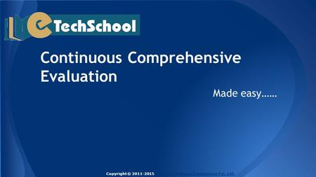 Continuous Comprehensive Evaluation Made easy…… Copyright © 2011-2015 Techlead Software Engineering Pvt. Ltd.Techlead Software Engineering Pvt. Ltd.