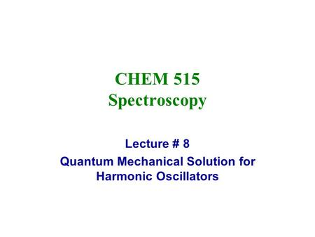 Lecture # 8 Quantum Mechanical Solution for Harmonic Oscillators