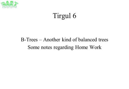 Tirgul 6 B-Trees – Another kind of balanced trees Some notes regarding Home Work.