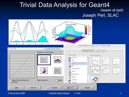 4 November 2009 Geant4 Data Analysis J. Perl 1 Trivial Data Analysis for Geant4 Joseph Perl, SLAC Geant4 v9.2p02.