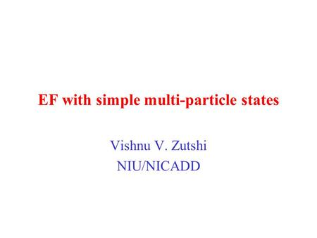 EF with simple multi-particle states Vishnu V. Zutshi NIU/NICADD.