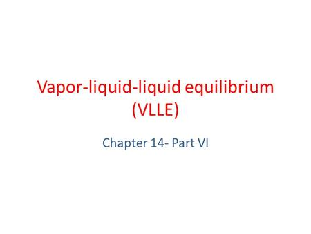 Vapor-liquid-liquid equilibrium (VLLE) Chapter 14- Part VI.