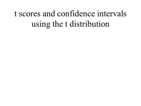 T scores and confidence intervals using the t distribution.