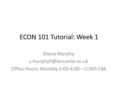 ECON 101 Tutorial: Week 1 Shane Murphy Office Hours: Monday 3:00-4:00 – LUMS C86.