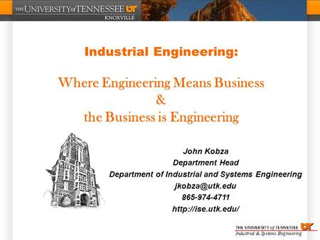 Industrial Engineering: Where Engineering Means Business & the Business is Engineering John Kobza Department Head Department of Industrial and Systems.