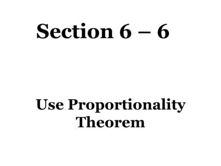 Section 6 – 6 Use Proportionality Theorem. Theorems Triangle Proportionality Theorem – If a line parallel to one side of a triangle intersects the other.