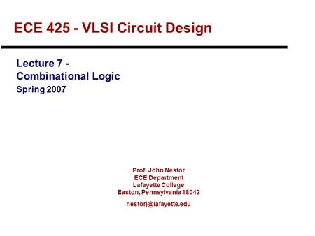 Prof. John Nestor ECE Department Lafayette College Easton, Pennsylvania 18042 ECE 425 - VLSI Circuit Design Lecture 7 - Combinational.
