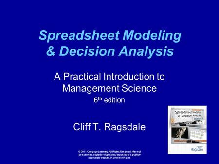 Spreadsheet Modeling & Decision Analysis A Practical Introduction to Management Science 6 th edition Cliff T. Ragsdale © 2011 Cengage Learning. All Rights.
