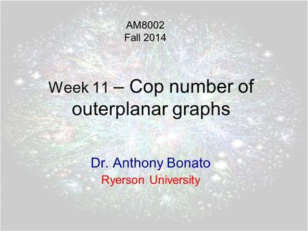 Week 11 – Cop number of outerplanar graphs Dr. Anthony Bonato Ryerson University AM8002 Fall 2014.