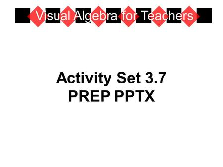 Activity Set 3.7 PREP PPTX Visual Algebra for Teachers.