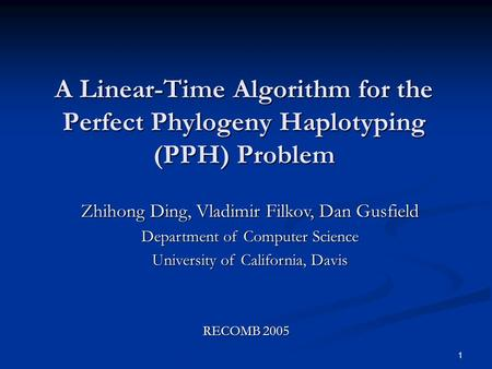 1 A Linear-Time Algorithm for the Perfect Phylogeny Haplotyping (PPH) Problem Zhihong Ding, Vladimir Filkov, Dan Gusfield Department of Computer Science.