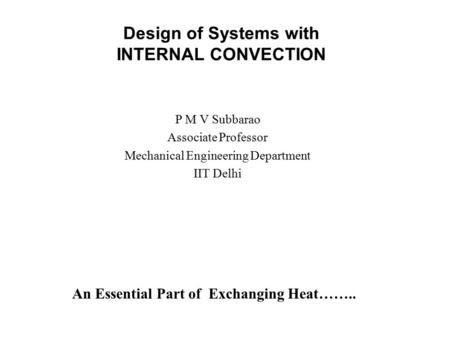 Design of Systems with INTERNAL CONVECTION P M V Subbarao Associate Professor Mechanical Engineering Department IIT Delhi An Essential Part of Exchanging.