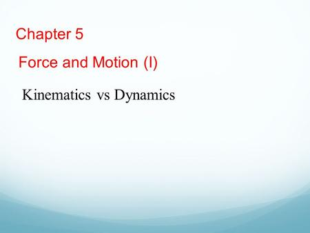 Chapter 5 Force and Motion (I) Kinematics vs Dynamics.