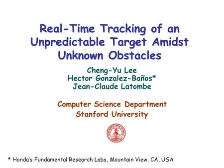 Real-Time Tracking of an Unpredictable Target Amidst Unknown Obstacles Cheng-Yu Lee Hector Gonzalez-Baños* Jean-Claude Latombe Computer Science Department.