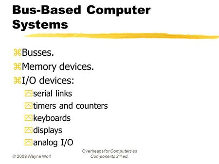 © 2008 Wayne Wolf Overheads for Computers as Components 2 nd ed. Bus-Based Computer Systems zBusses. zMemory devices. zI/O devices: yserial links ytimers.