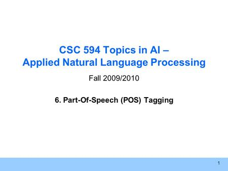 1 CSC 594 Topics in AI – Applied Natural Language Processing Fall 2009/2010 6. Part-Of-Speech (POS) Tagging.