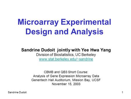 Sandrine Dudoit1 Microarray Experimental Design and Analysis Sandrine Dudoit jointly with Yee Hwa Yang Division of Biostatistics, UC Berkeley www.stat.berkeley.edu/~sandrine.