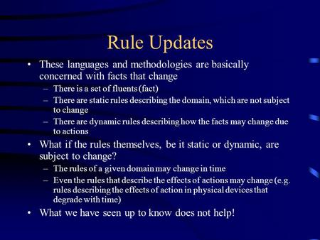 Rule Updates These languages and methodologies are basically concerned with facts that change –There is a set of fluents (fact) –There are static rules.