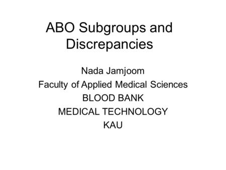 ABO Subgroups and Discrepancies Nada Jamjoom Faculty of Applied Medical Sciences BLOOD BANK MEDICAL TECHNOLOGY KAU.