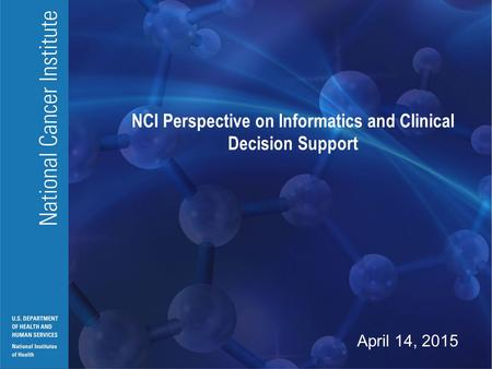 National Cancer Institute U.S. DEPARTMENT OF HEALTH AND HUMAN SERVICES National Institutes of Health NCI Perspective on Informatics and Clinical Decision.