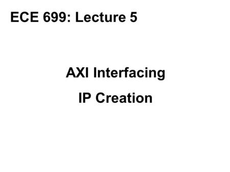 ECE 699: Lecture 5 AXI Interfacing IP Creation.