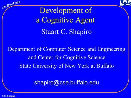 S.C. Shapiro Development of a Cognitive Agent Stuart C. Shapiro Department of Computer Science and Engineering and Center for Cognitive Science.
