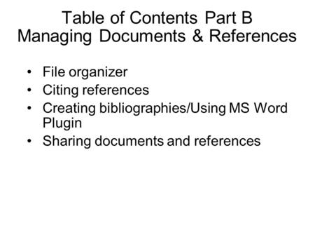 Table of Contents Part B Managing Documents & References File organizer Citing references Creating bibliographies/Using MS Word Plugin Sharing documents.