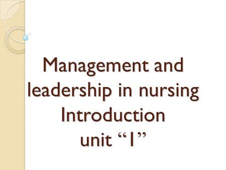 "Management and leadership in nursing Introduction unit "" 1 """