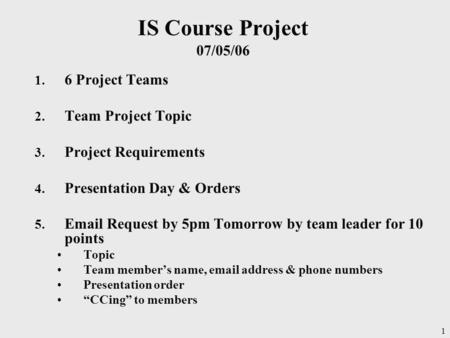 1 IS Course Project 07/05/06 1. 6 Project Teams 2. Team Project Topic 3. Project Requirements 4. Presentation Day & Orders 5. Email Request by 5pm Tomorrow.