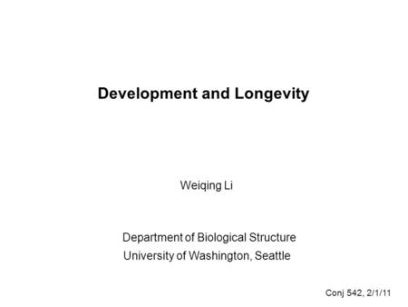 Development and Longevity Weiqing Li Department of Biological Structure University of Washington, Seattle Conj 542, 2/1/11.