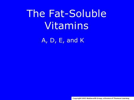 The Fat-Soluble Vitamins A, D, E, and K Copyright 2005 Wadsworth Group, a division of Thomson Learning.