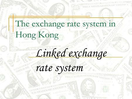 The exchange rate system in Hong Kong Linked exchange rate system.