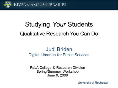 Studying Your Students Qualitative Research You Can Do Judi Briden Digital Librarian for Public Services PaLA College & Research Division Spring/Summer.