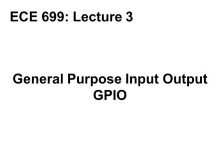 General Purpose Input Output GPIO ECE 699: Lecture 3.