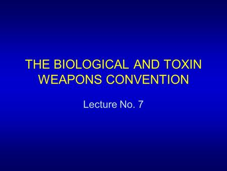 THE BIOLOGICAL AND TOXIN WEAPONS CONVENTION Lecture No. 7.