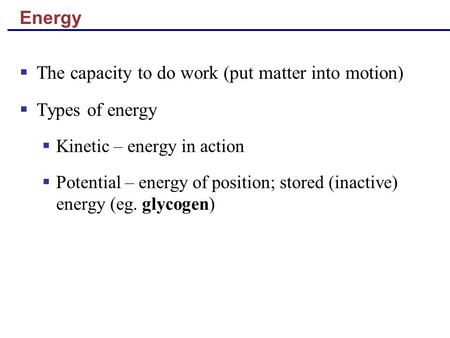 Energy  The capacity to do work (put matter into motion)  Types of energy  Kinetic – energy in action  Potential – energy of position; stored (inactive)