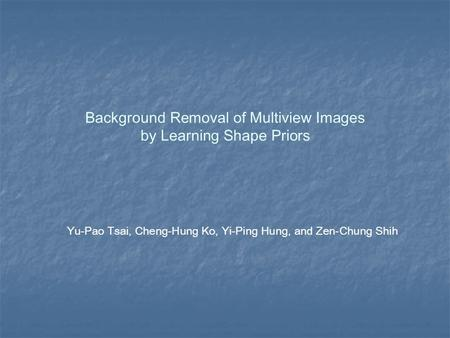 Background Removal of Multiview Images by Learning Shape Priors Yu-Pao Tsai, Cheng-Hung Ko, Yi-Ping Hung, and Zen-Chung Shih.