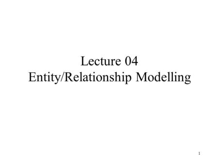 1 Lecture 04 Entity/Relationship Modelling. 2 Outline E/R model (Chapter 5) From E/R diagrams to relational schemas (Chapter 5) Constraints in SQL (Chapter.
