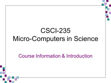 CSCI-235 Micro-Computers in Science Course Information & Introduction.