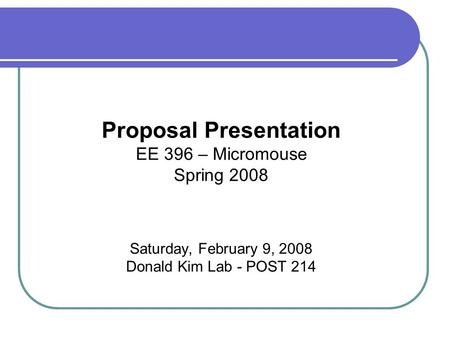 Proposal Presentation EE 396 – Micromouse Spring 2008 Saturday, February 9, 2008 Donald Kim Lab - POST 214.