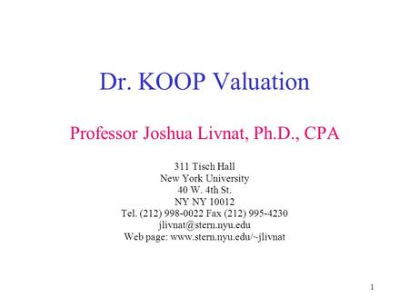 1 Dr. KOOP Valuation Professor Joshua Livnat, Ph.D., CPA 311 Tisch Hall New York University 40 W. 4th St. NY NY 10012 Tel. (212) 998-0022 Fax (212) 995-4230.