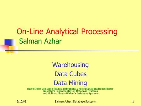 2/10/05Salman Azhar: Database Systems1 On-Line Analytical Processing Salman Azhar Warehousing Data Cubes Data Mining These slides use some figures, definitions,