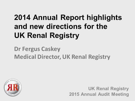 2014 Annual Report highlights and new directions for the UK Renal Registry UK Renal Registry 2015 Annual Audit Meeting Dr Fergus Caskey Medical Director,