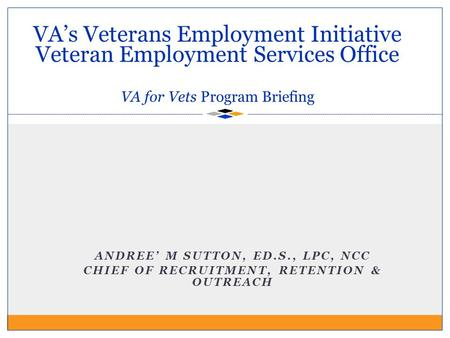 VA's Veterans Employment Initiative Veteran Employment Services Office VA for Vets Program Briefing ANDREE' M SUTTON, ED.S., LPC, NCC CHIEF OF RECRUITMENT,