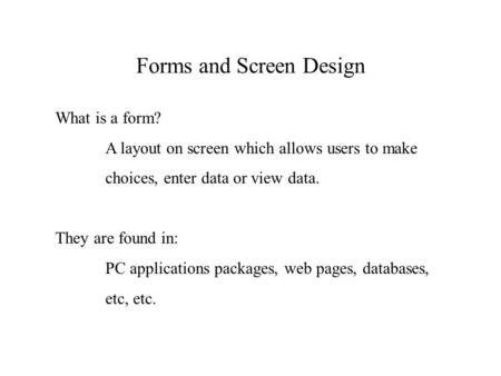 Forms and Screen Design What is a form? A layout on screen which allows users to make choices, enter data or view data. They are found in: PC applications.