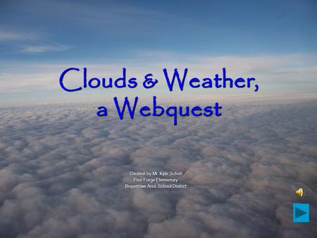 Clouds & Weather, a Webquest Created by Mr. Kyle Schutt Pine Forge Elementary Boyertown Area School District.