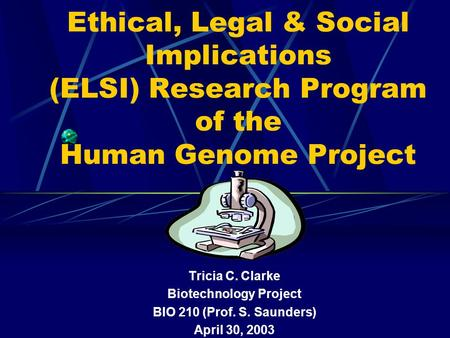 Ethical, Legal & Social Implications (ELSI) Research Program of the Human Genome Project Tricia C. Clarke Biotechnology Project BIO 210 (Prof. S. Saunders)