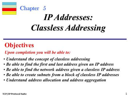 TCP/IP Protocol Suite 1 Chapter 5 Objectives Upon completion you will be able to: IP Addresses: Classless Addressing Understand the concept of classless.