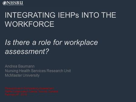 INTEGRATING IEHPs INTO THE WORKFORCE Is there a role for workplace assessment? Andrea Baumann Nursing Health Services Research Unit McMaster University.