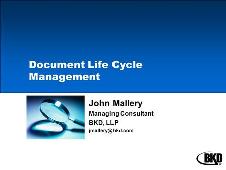 Document Life Cycle Management John Mallery Managing Consultant BKD, LLP
